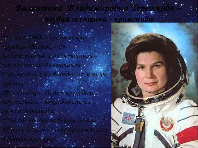 Валентина Владимировна Терешкова – первая женщина - космонавт 16 июня 1963 г....