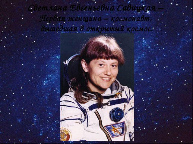 Светлана Евгеньевна Савицкая – Первая женщина – космонавт, вышедшая в открыты...