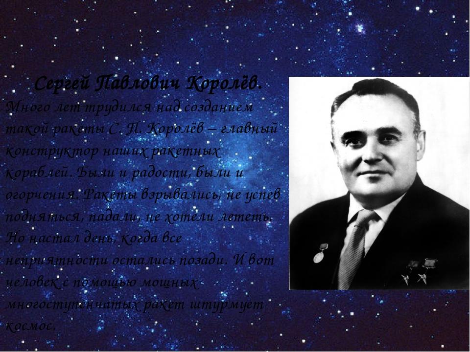 Сергей Павлович Королёв. Много лет трудился над созданием такой ракеты С. П....