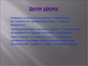 Цели урока: показать особенности раннего творчества М.Горького на примере рас