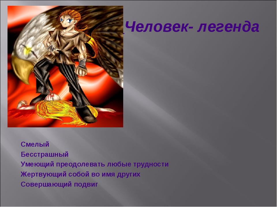 Человек- легенда Смелый Бесстрашный Умеющий преодолевать любые трудности Жер...