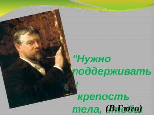 """""""Нужно поддерживать и крепость тела, чтобы сохранить крепость духа"""" (В.Гюго)"""