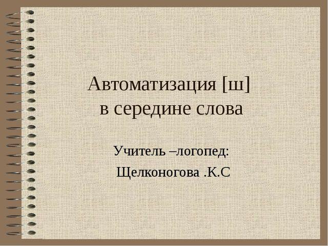 Автоматизация [ш] в середине слова Учитель –логопед: Щелконогова .К.С