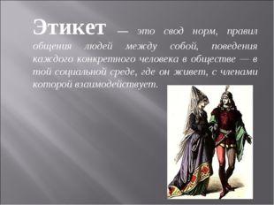 Этикет — это свод норм, правил общения людей между собой, поведения каждого