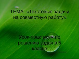 ТЕМА: «Текстовые задачи на совместную работу» Урок-практикум по решению задач