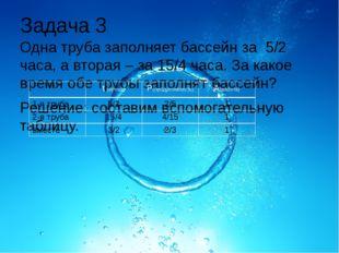 Задача 3 Одна труба заполняет бассейн за 5/2 часа, а вторая – за 15/4 часа. З