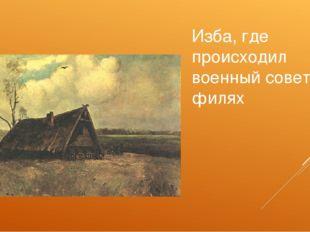 Изба, где происходил военный совет в филях