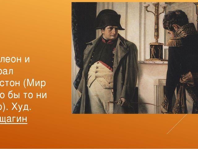 Наполеон и генерал Лористон (Мир во что бы то ни стало). Худ.Верещагин