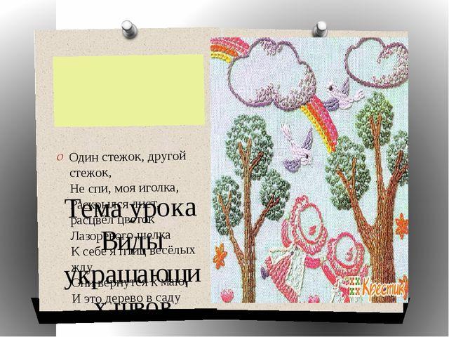 Тема урока Виды украшающих швов Один стежок, другой стежок, Не спи, моя игол...
