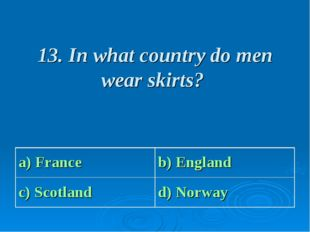13. In what country do men wear skirts? a) France b) England c) Scotland d)