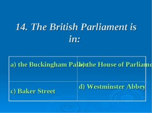 14. The British Parliament is in: a) the Buckingham Palace b) the House of P