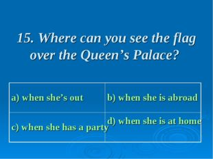15. Where can you see the flag over the Queen's Palace? a) when she's out b)