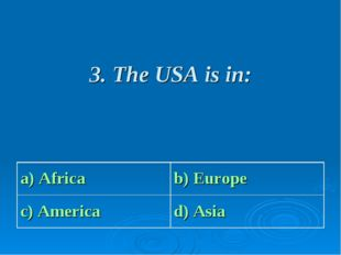 3. The USA is in: a) Africa b) Europe c) America d) Asia
