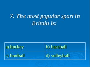 7. The most popular sport in Britain is: a) hockey b) baseball c) football