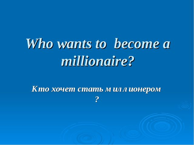Who wants to become a millionaire? Кто хочет стать миллионером ?