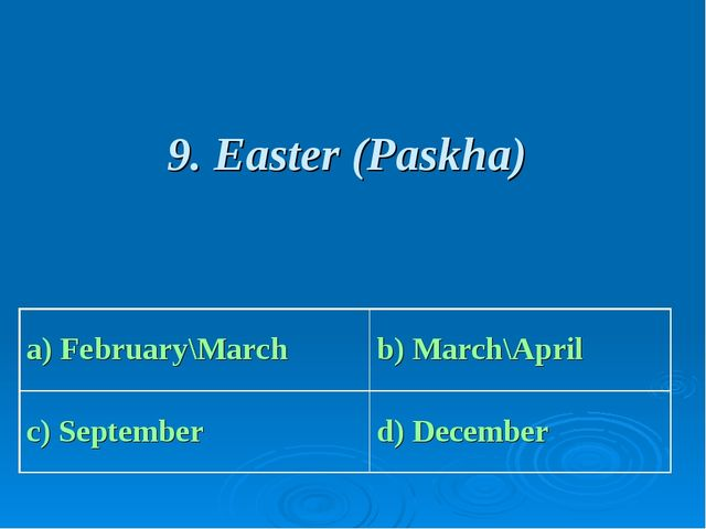 9. Easter (Paskha) a) February\March b) March\April c) September d) December