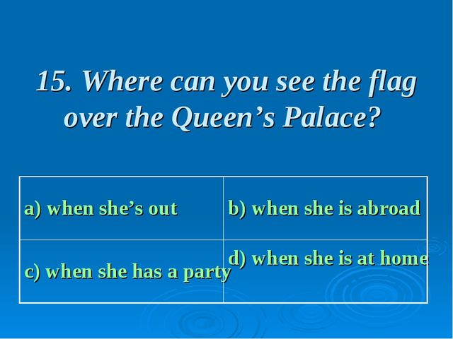 15. Where can you see the flag over the Queen's Palace? a) when she's out b)...
