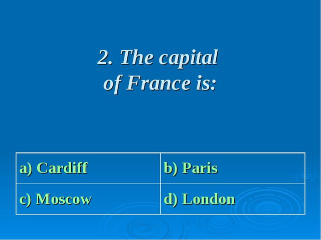 2. The capital of France is: a) Cardiffb) Paris c) Moscowd) London