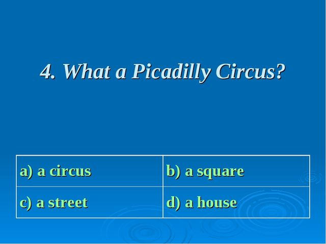 4. What a Picadilly Circus? a) a circus b) a square c) a street d) a house