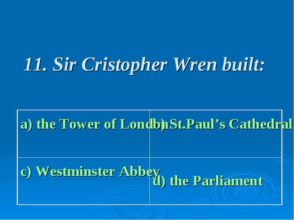11. Sir Cristopher Wren built: a) the Tower of London b) St.Paul's Cathedral...