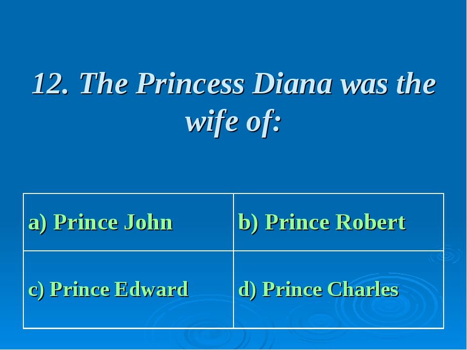 12. The Princess Diana was the wife of: a) Prince John b) Prince Robert c) P...