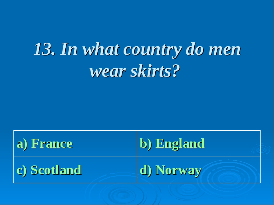 13. In what country do men wear skirts? a) France b) England c) Scotland d)...
