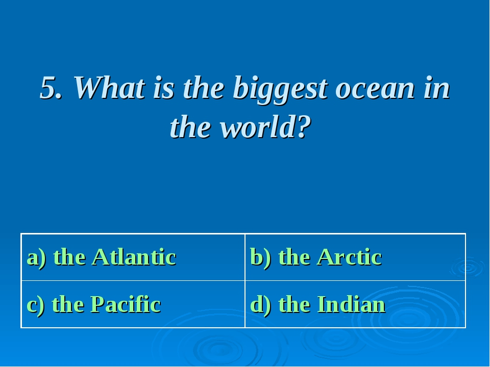 5. What is the biggest ocean in the world? a) the Atlantic b) the Arctic с)...