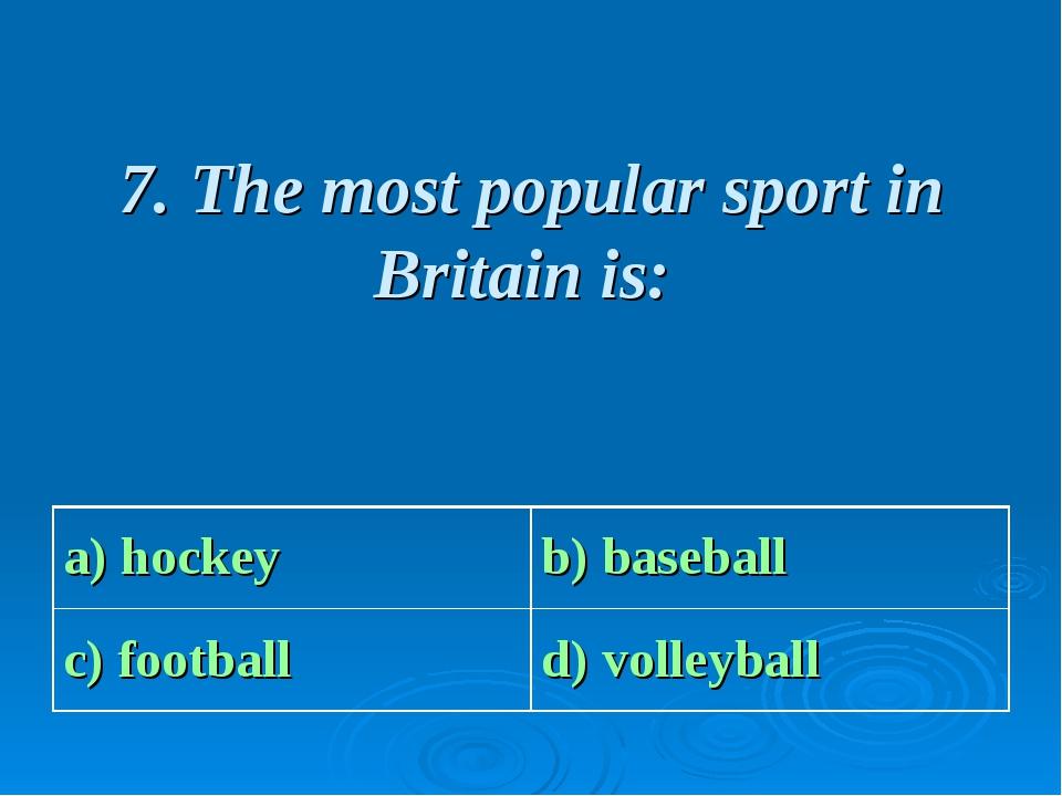 7. The most popular sport in Britain is: a) hockey b) baseball c) football...