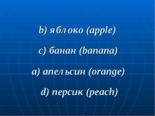 b) яблоко (apple) d) персик (peach) a) апельсин (orange) c) банан (banana)