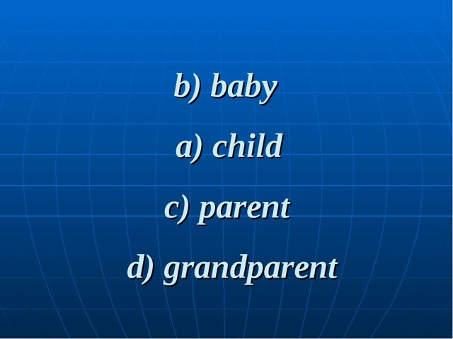 b) baby d) grandparent c) parent a) child