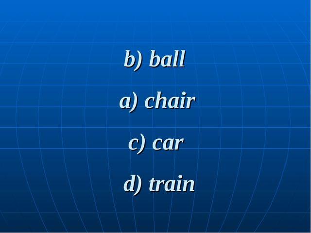 b) ball d) train c) car a) chair