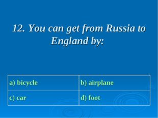 12. You can get from Russia to England by: