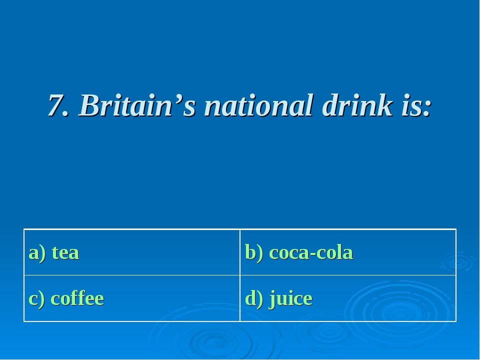 7. Britain's national drink is: