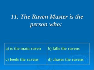11. The Raven Master is the person who: a) is the main raven b) kills the ra