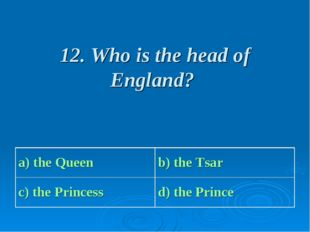 12. Who is the head of England? a) the Queen b) the Tsar с) the Princess d)