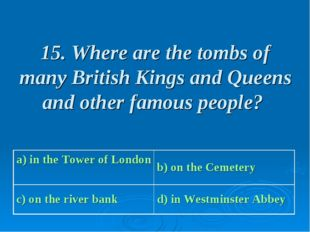 15. Where are the tombs of many British Kings and Queens and other famous peo