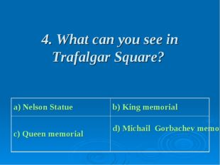 4. What can you see in Trafalgar Square? a) Nelson Statue b) King memorial c