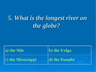 5. What is the longest river on the globe? a) the Nile b) the Volga c) the M