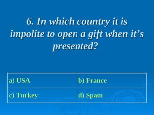 6. In which country it is impolite to open a gift when it's presented? a) USA