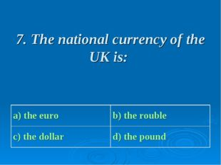 7. The national currency of the UK is: a) the euro b) the rouble с) the doll