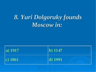 8. Yuri Dolgoruky founds Moscow in: a) 1917 b) 1147 c) 1861 d) 1991