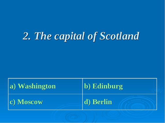 2. The capital of Scotland a) Washington b) Edinburg c) Moscow d) Berlin
