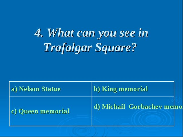 4. What can you see in Trafalgar Square? a) Nelson Statue b) King memorial c...