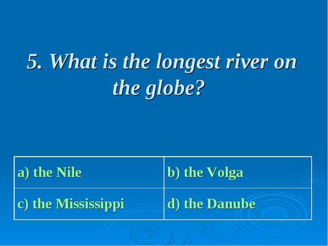 5. What is the longest river on the globe? a) the Nile b) the Volga c) the M...