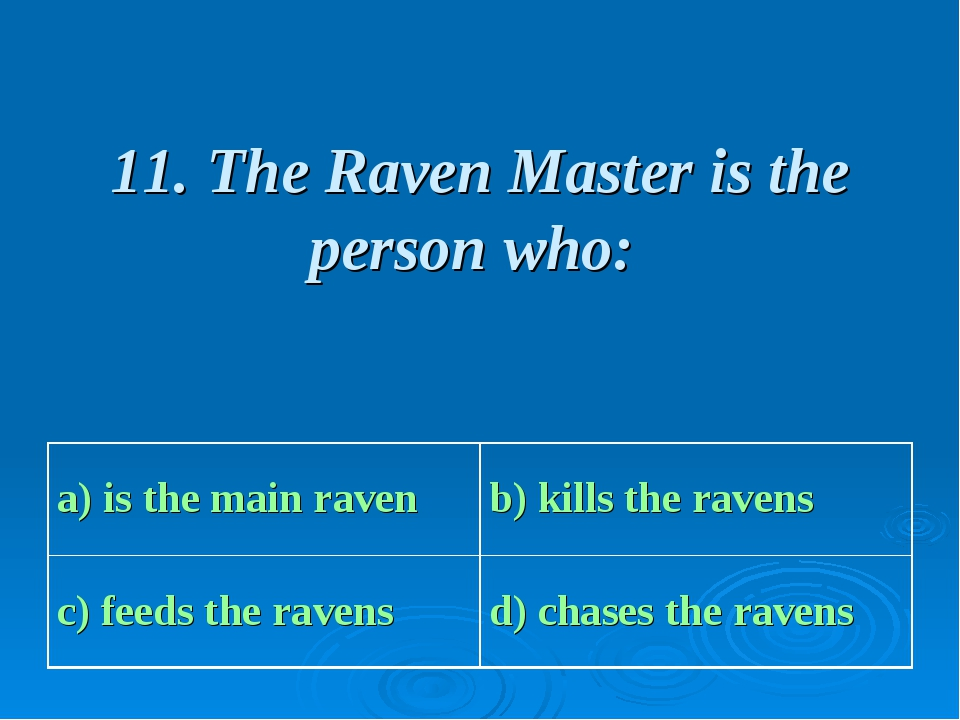 11. The Raven Master is the person who: a) is the main raven b) kills the ra...