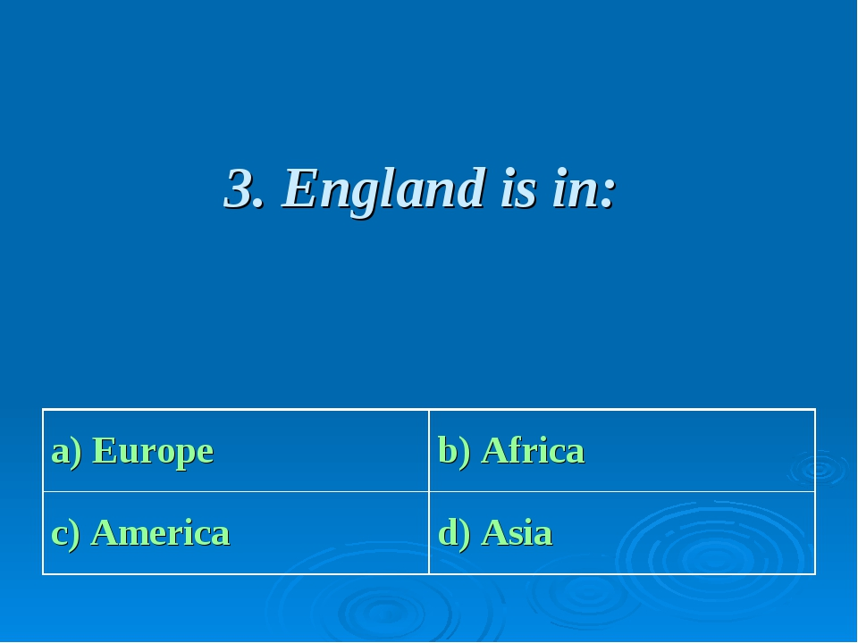 3. England is in: a) Europe b) Africa c) America d) Asia