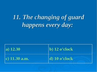 11. The changing of guard happens every day: a) 12.30 b) 12 o'clock c) 11.30