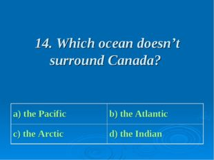 14. Which ocean doesn't surround Canada? a) the Pacific b) the Atlantic c) t