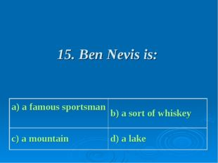 15. Ben Nevis is: a) a famous sportsman b) a sort of whiskey c) a mountain