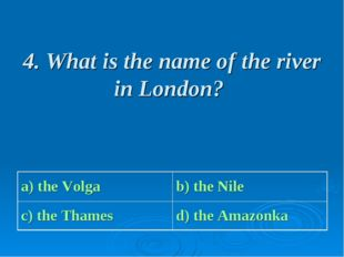 4. What is the name of the river in London? a) the Volga b) the Nile c) the